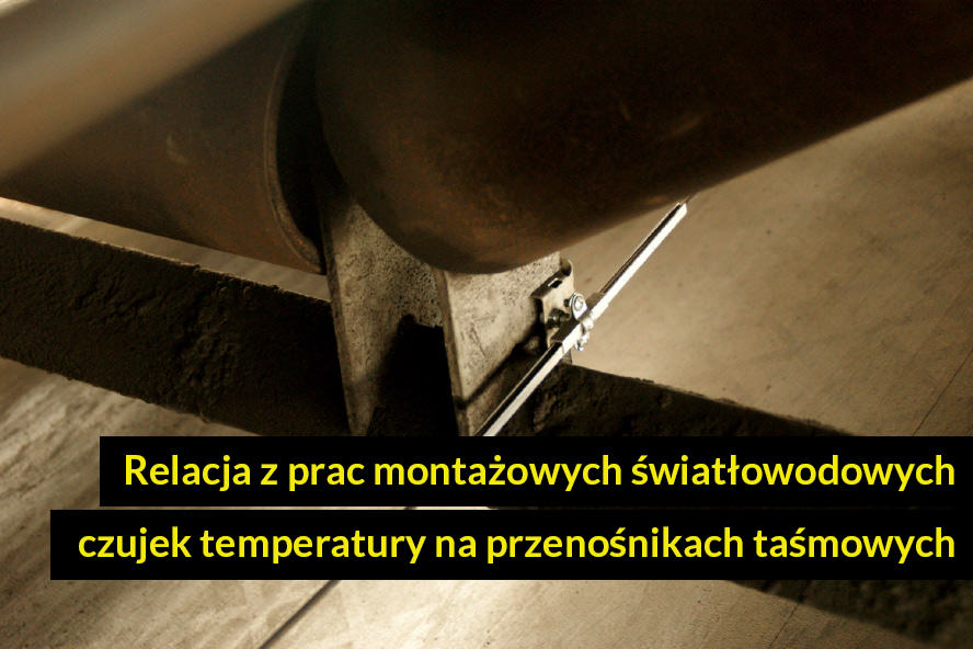 Relacja z prac montażowych światłowodowych czujek temperatury na przenośnikach taśmowych w Dalkii Poznań ZEC